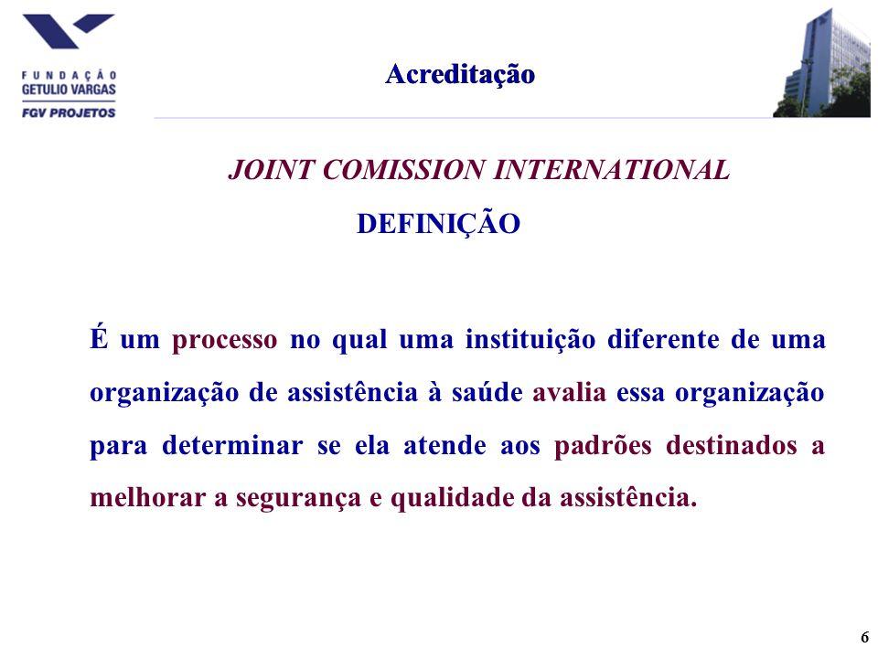 6 JOINT COMISSION INTERNATIONAL DEFINIÇÃO É um processo no qual uma instituição diferente de uma organização de assistência à saúde avalia essa organização para determinar se ela atende aos padrões destinados a melhorar a segurança e qualidade da assistência.