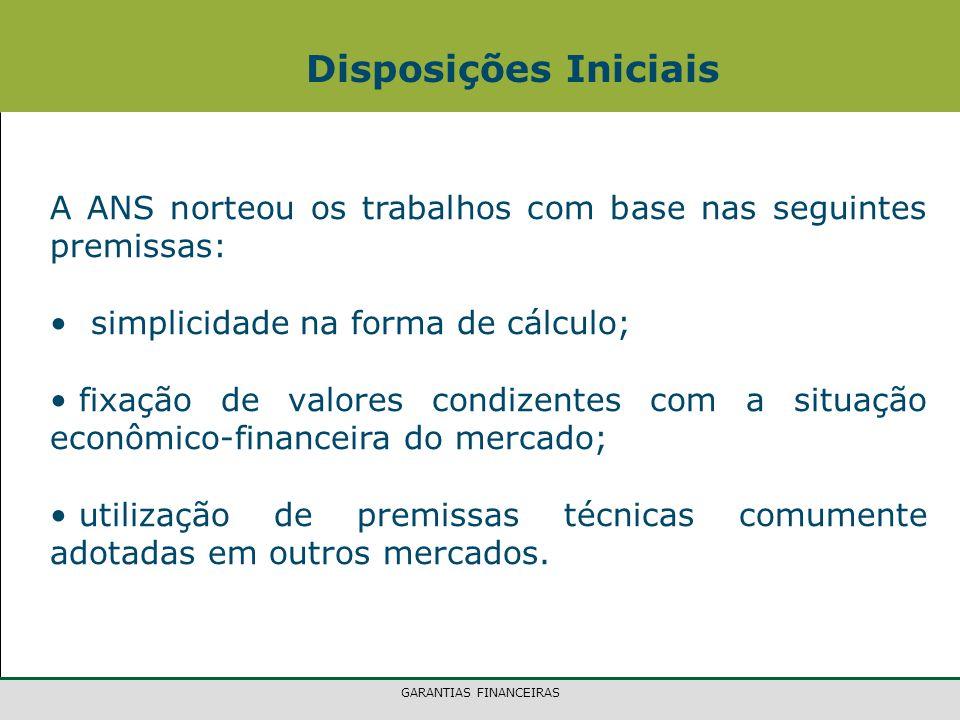 GARANTIAS FINANCEIRAS A ANS norteou os trabalhos com base nas seguintes premissas: simplicidade na forma de cálculo; fixação de valores condizentes com a situação econômico-financeira do mercado; utilização de premissas técnicas comumente adotadas em outros mercados.