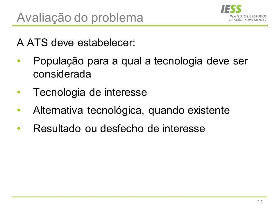 11 Avaliação do problema A ATS deve estabelecer: População para a qual a tecnologia deve ser considerada Tecnologia de interesse Alternativa tecnológica, quando existente Resultado ou desfecho de interesse