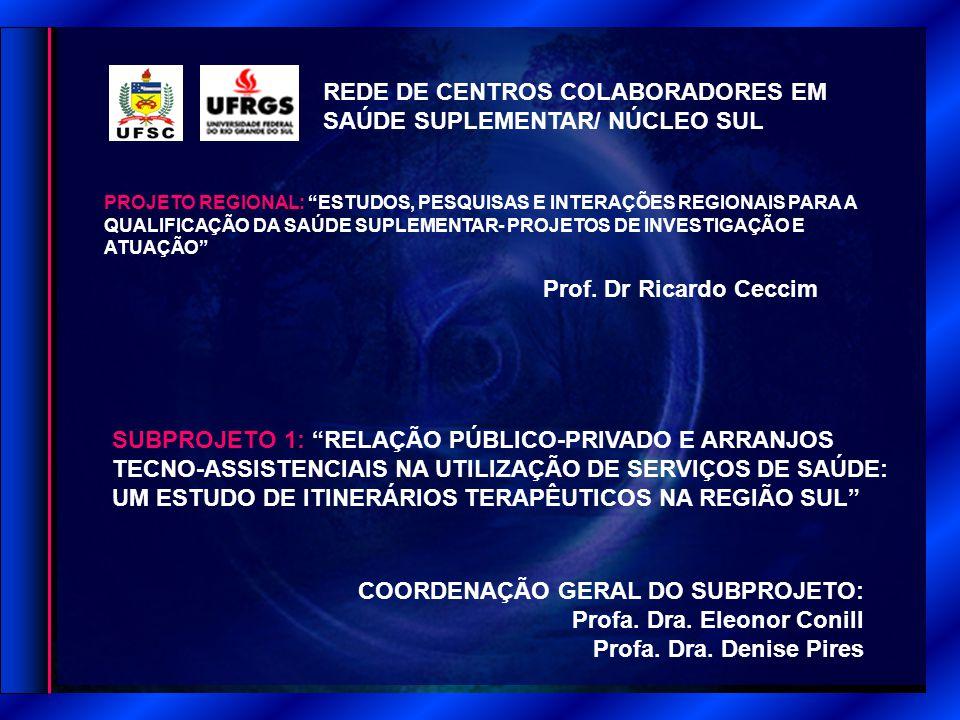 REDE DE CENTROS COLABORADORES EM SAÚDE SUPLEMENTAR/ NÚCLEO SUL PROJETO REGIONAL: ESTUDOS, PESQUISAS E INTERAÇÕES REGIONAIS PARA A QUALIFICAÇÃO DA SAÚDE SUPLEMENTAR- PROJETOS DE INVESTIGAÇÃO E ATUAÇÃO SUBPROJETO 1: RELAÇÃO PÚBLICO-PRIVADO E ARRANJOS TECNO-ASSISTENCIAIS NA UTILIZAÇÃO DE SERVIÇOS DE SAÚDE: UM ESTUDO DE ITINERÁRIOS TERAPÊUTICOS NA REGIÃO SUL COORDENAÇÃO GERAL DO SUBPROJETO: Profa.