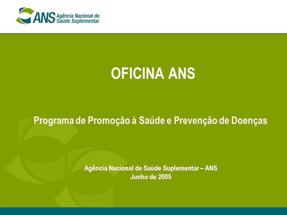 OFICINA ANS Programa de Promoção à Saúde e Prevenção de Doenças Agência Nacional de Saúde Suplementar – ANS Junho de 2005