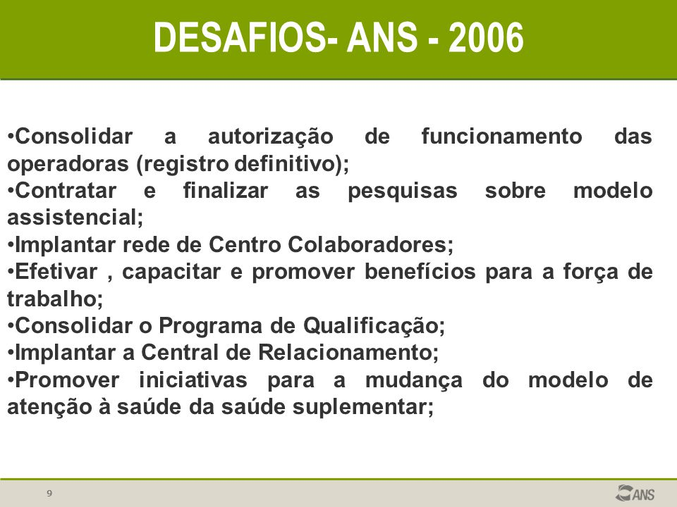 9 DESAFIOS- ANS - 2006 Consolidar a autorização de funcionamento das operadoras (registro definitivo); Contratar e finalizar as pesquisas sobre modelo