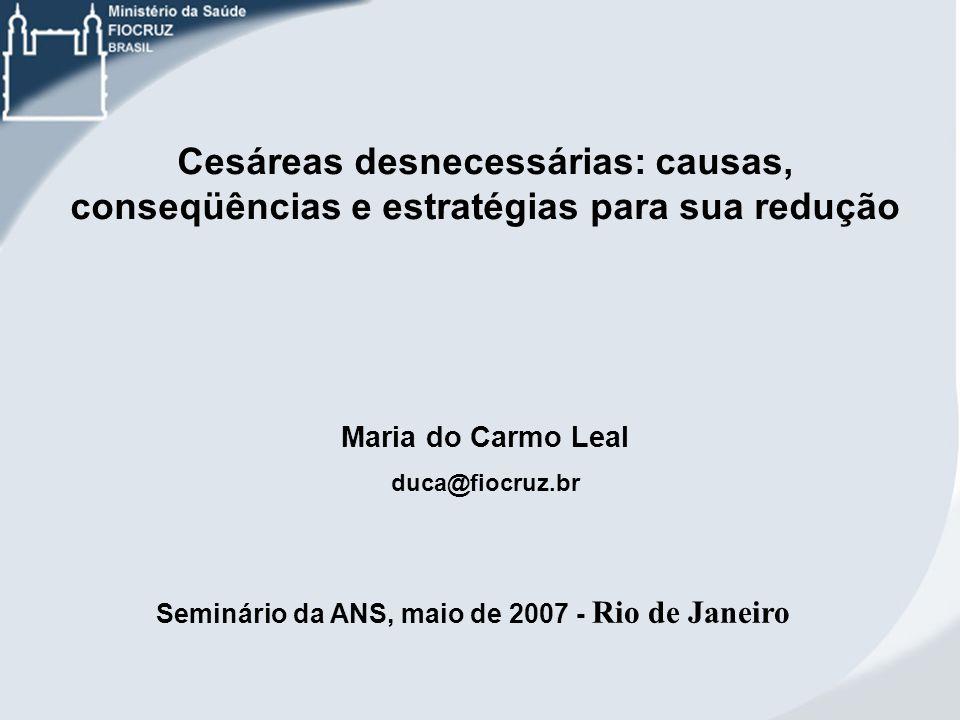 Cesáreas desnecessárias: causas, conseqüências e estratégias para sua redução Maria do Carmo Leal duca@fiocruz.br Seminário da ANS, maio de 2007 - Rio