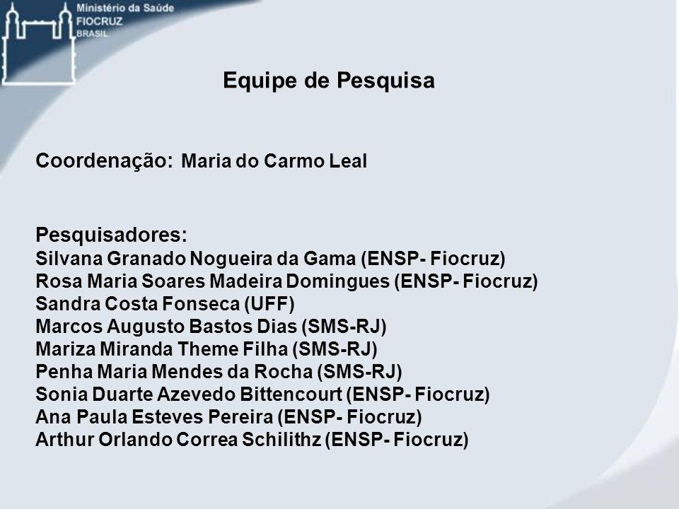 Equipe de Pesquisa Coordenação: Maria do Carmo Leal Pesquisadores: Silvana Granado Nogueira da Gama (ENSP- Fiocruz) Rosa Maria Soares Madeira Domingue