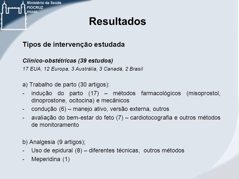Resultados Tipos de intervenção estudada Clínico-obstétricas (39 estudos) 17 EUA, 12 Europa, 3 Austrália, 3 Canadá, 2 Brasil a) Trabalho de parto (30