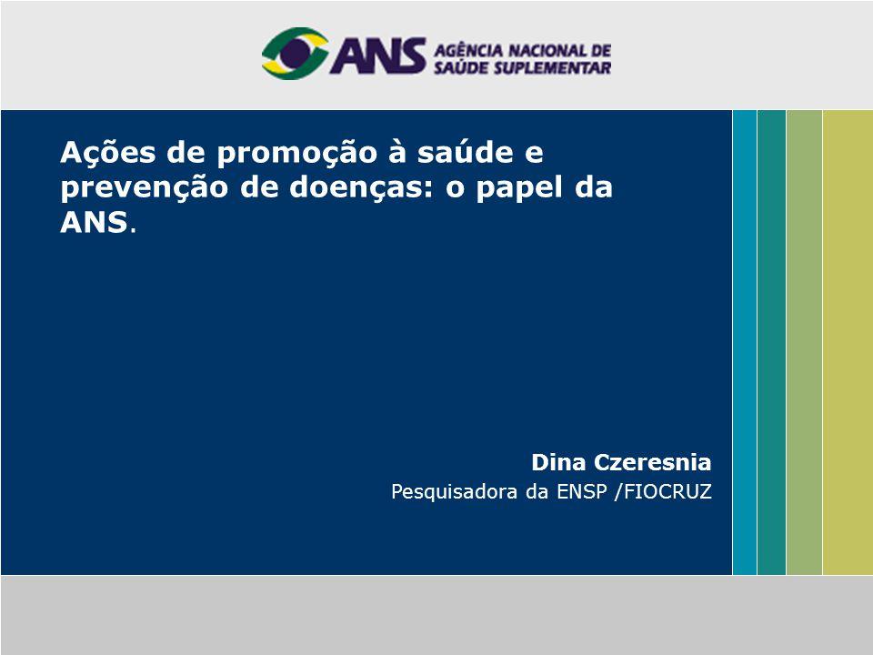 Ações de promoção à saúde e prevenção de doenças: o papel da ANS. Dina Czeresnia Pesquisadora da ENSP /FIOCRUZ