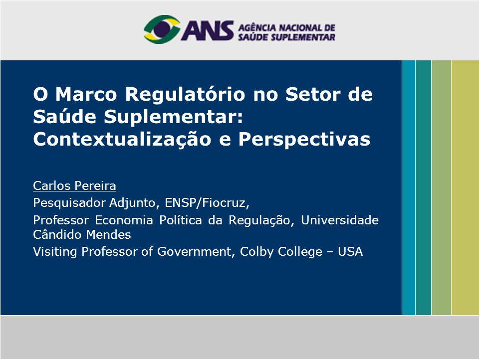 O Marco Regulatório no Setor de Saúde Suplementar: Contextualização e Perspectivas Carlos Pereira Pesquisador Adjunto, ENSP/Fiocruz, Professor Economi