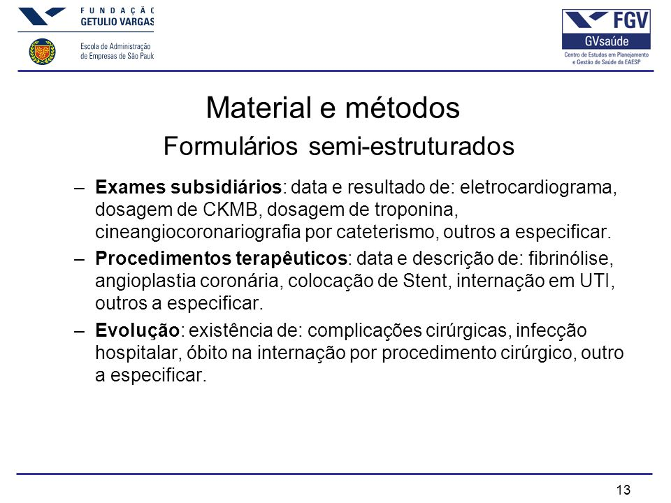 13 Material e métodos Formulários semi-estruturados –Exames subsidiários: data e resultado de: eletrocardiograma, dosagem de CKMB, dosagem de troponina, cineangiocoronariografia por cateterismo, outros a especificar.
