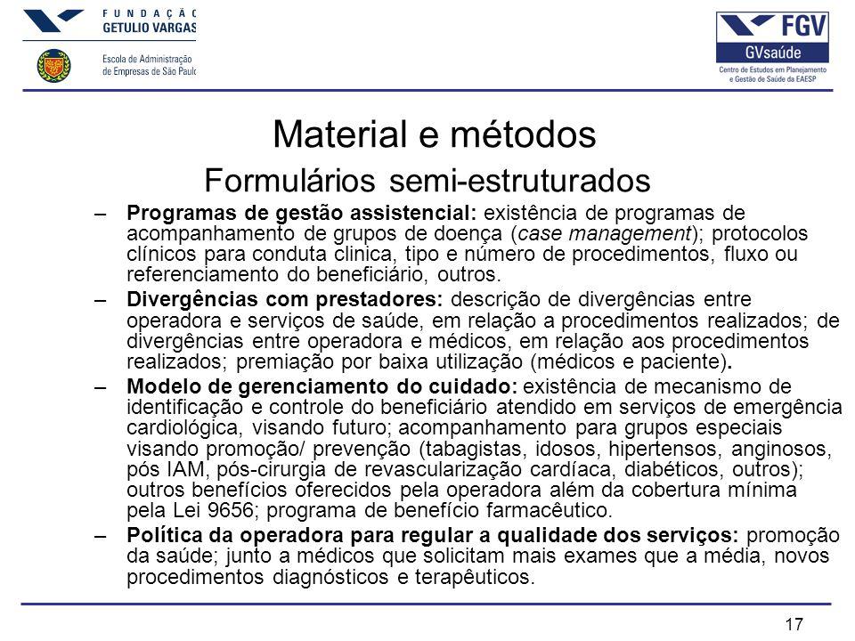 17 Material e métodos Formulários semi-estruturados –Programas de gestão assistencial: existência de programas de acompanhamento de grupos de doença (case management); protocolos clínicos para conduta clinica, tipo e número de procedimentos, fluxo ou referenciamento do beneficiário, outros.