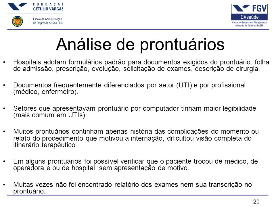 20 Análise de prontuários Hospitais adotam formulários padrão para documentos exigidos do prontuário: folha de admissão, prescrição, evolução, solicitação de exames, descrição de cirurgia.