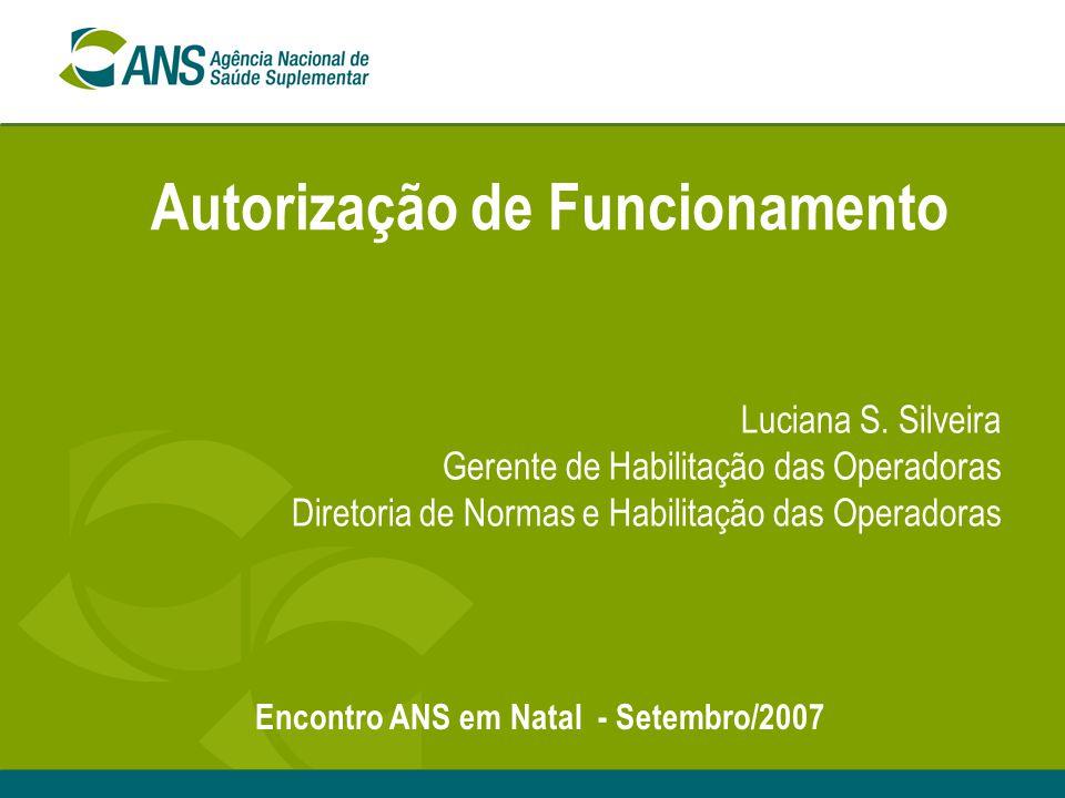 Autorização de Funcionamento Luciana S. Silveira Gerente de Habilitação das Operadoras Diretoria de Normas e Habilitação das Operadoras Encontro ANS e
