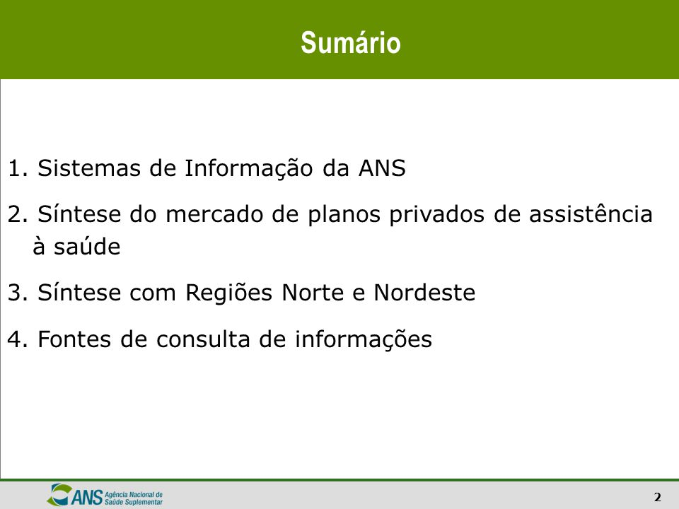 2 Sumário 1. Sistemas de Informação da ANS 2. Síntese do mercado de planos privados de assistência à saúde 3. Síntese com Regiões Norte e Nordeste 4.