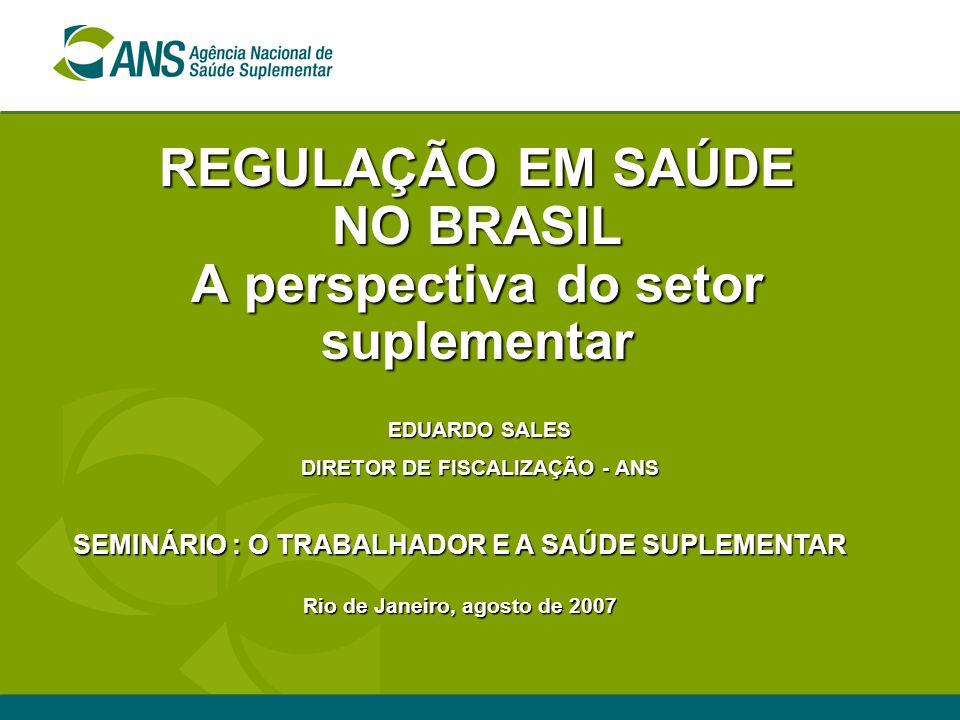 REGULAÇÃO EM SAÚDE NO BRASIL A perspectiva do setor suplementar SEMINÁRIO : O TRABALHADOR E A SAÚDE SUPLEMENTAR Rio de Janeiro, agosto de 2007 EDUARDO