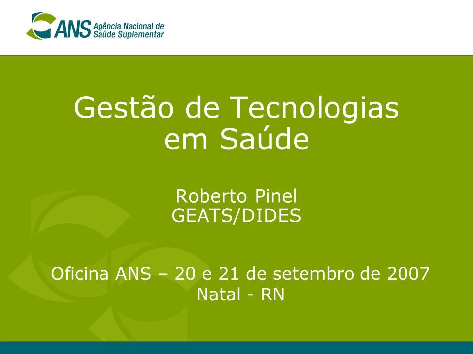 Gestão de Tecnologias em Saúde Roberto Pinel GEATS/DIDES Oficina ANS – 20 e 21 de setembro de 2007 Natal - RN
