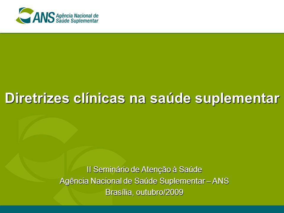 Diretrizes clínicas na saúde suplementar II Seminário de Atenção à Saúde Agência Nacional de Saúde Suplementar – ANS Brasília, outubro/2009