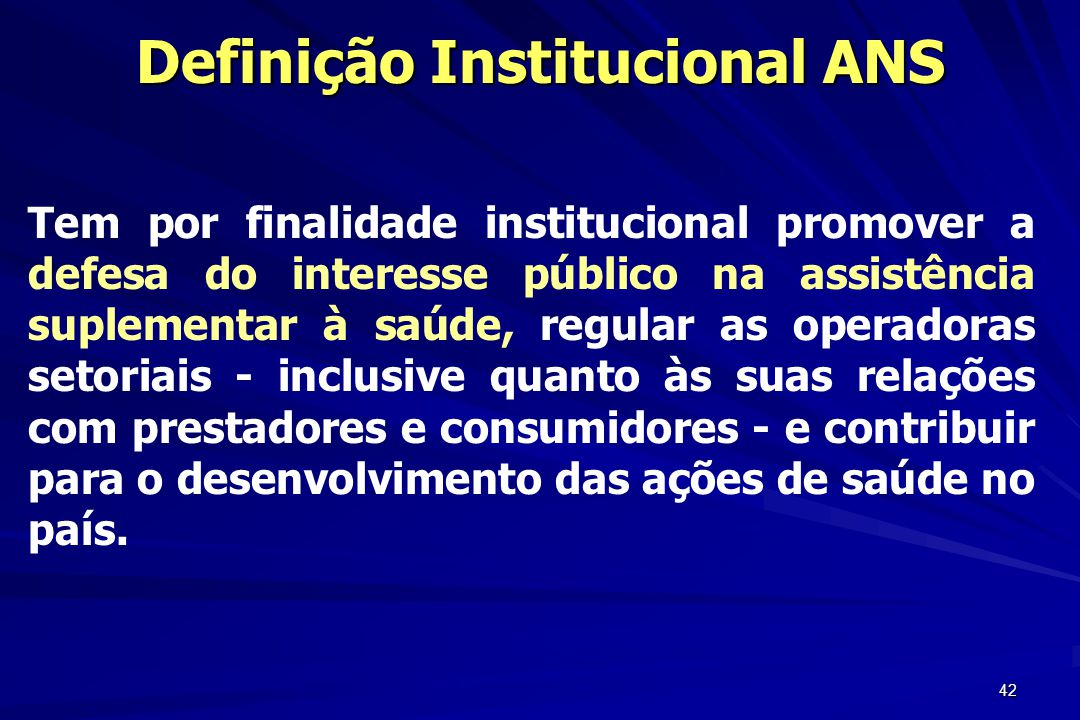 42 Definição Institucional ANS Tem por finalidade institucional promover a defesa do interesse público na assistência suplementar à saúde, regular as
