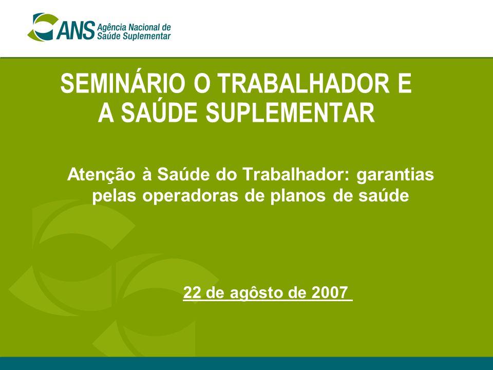SEMINÁRIO O TRABALHADOR E A SAÚDE SUPLEMENTAR Atenção à Saúde do Trabalhador: garantias pelas operadoras de planos de saúde 22 de agôsto de 2007