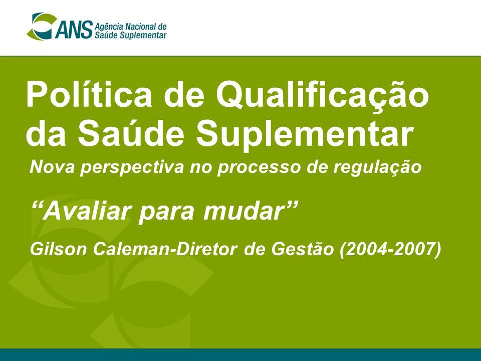 Política de Qualificação da Saúde Suplementar Nova perspectiva no processo de regulação Avaliar para mudar Gilson Caleman-Diretor de Gestão (2004-2007)