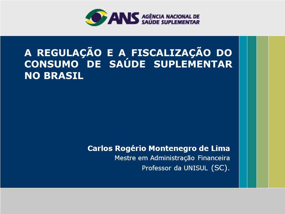 A REGULAÇÃO E A FISCALIZAÇÃO DO CONSUMO DE SAÚDE SUPLEMENTAR NO BRASIL Carlos Rogério Montenegro de Lima Mestre em Administração Financeira Professor