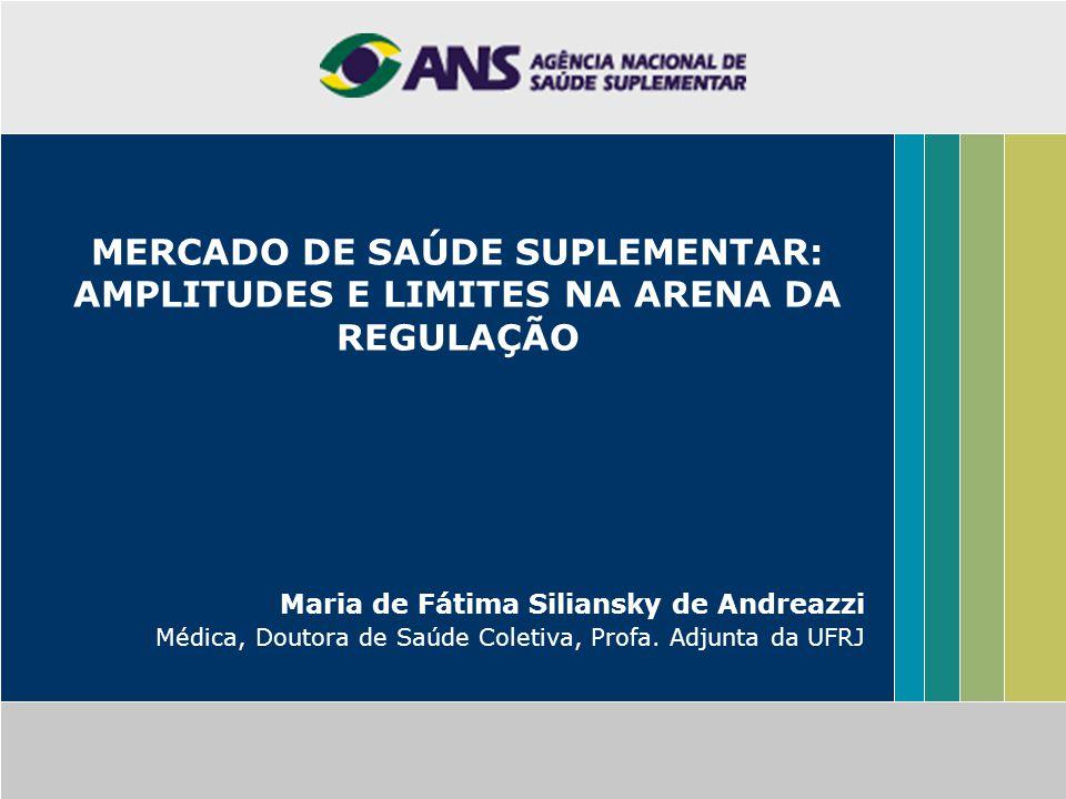 MERCADO DE SAÚDE SUPLEMENTAR: AMPLITUDES E LIMITES NA ARENA DA REGULAÇÃO Maria de Fátima Siliansky de Andreazzi Médica, Doutora de Saúde Coletiva, Pro