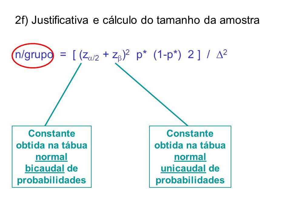 2f) Justificativa e cálculo do tamanho da amostra n/grupo = [ (z  /2 + z  ) 2 p* (1-p*) 2 ] / 22 Constante obtida na tábua normal bicaudal de probabilidades Constante obtida na tábua normal unicaudal de probabilidades