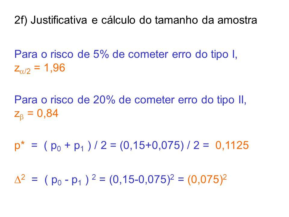 2f) Justificativa e cálculo do tamanho da amostra Para o risco de 5% de cometer erro do tipo I, z  /2 = 1,96 Para o risco de 20% de cometer erro do tipo II, z  = 0,84 p* = ( p 0 + p 1 ) / 2 = (0,15+0,075) / 2 = 0,1125  2 = ( p 0 - p 1 ) 2 = (0,15-0,075) 2 = (0,075) 2