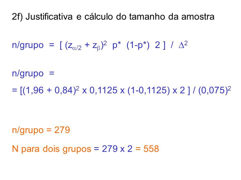 n/grupo = [ (z  /2 + z  ) 2 p* (1-p*) 2 ] /  2 2f) Justificativa e cálculo do tamanho da amostra n/grupo = = [(1,96 + 0,84) 2 x 0,1125 x (1-0,1125) x 2 ] / (0,075) 2 n/grupo = 279 N para dois grupos = 279 x 2 = 558