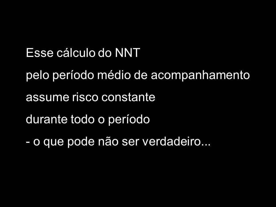 Esse cálculo do NNT pelo período médio de acompanhamento assume risco constante durante todo o período - o que pode não ser verdadeiro...