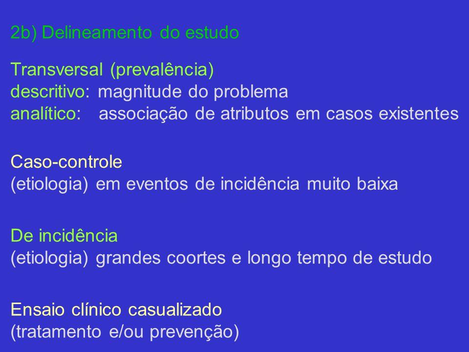 2b) Delineamento do estudo Transversal (prevalência) descritivo: magnitude do problema analítico: associação de atributos em casos existentes Caso-controle (etiologia) em eventos de incidência muito baixa De incidência (etiologia) grandes coortes e longo tempo de estudo Ensaio clínico casualizado (tratamento e/ou prevenção)