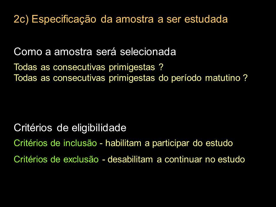 2c) Especificação da amostra a ser estudada Como a amostra será selecionada Todas as consecutivas primigestas .