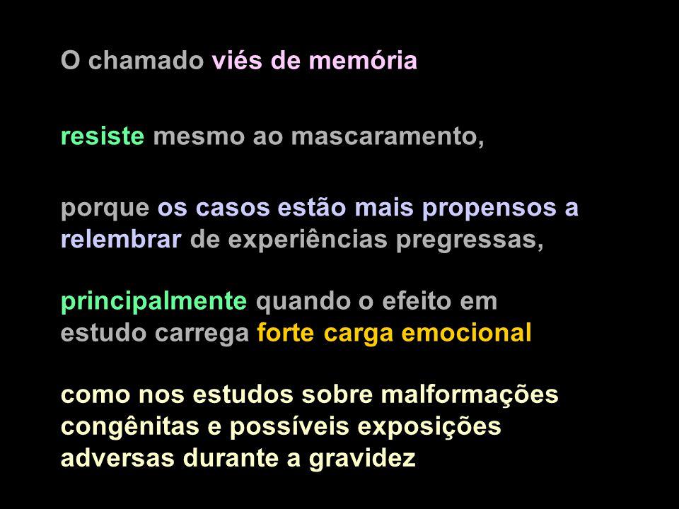 O chamado viés de memória porque os casos estão mais propensos a relembrar de experiências pregressas, como nos estudos sobre malformações congênitas