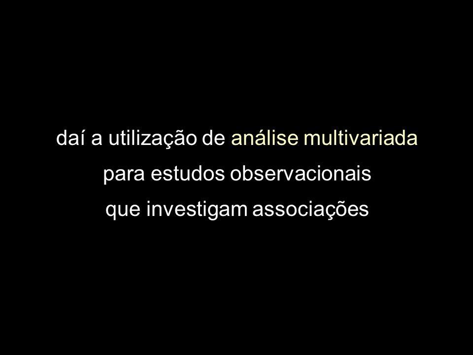 daí a utilização de análise multivariada para estudos observacionais que investigam associações