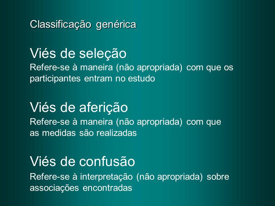 Classificação genérica Viés de seleção Viés de aferição Viés de confusão Refere-se à maneira (não apropriada) com que os participantes entram no estud