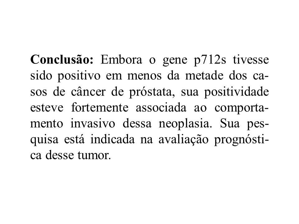 Conclusão: Embora o gene p712s tivesse sido positivo em menos da metade dos ca- sos de câncer de próstata, sua positividade esteve fortemente associad