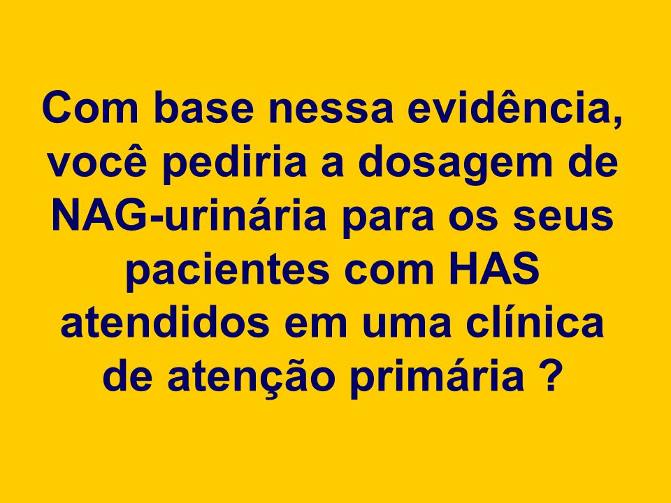 Com base nessa evidência, você pediria a dosagem de NAG-urinária para os seus pacientes com HAS atendidos em uma clínica de atenção primária ?