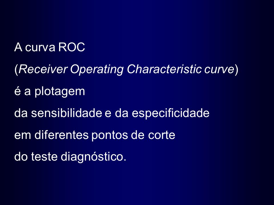 A curva ROC (Receiver Operating Characteristic curve) é a plotagem da sensibilidade e da especificidade em diferentes pontos de corte do teste diagnós