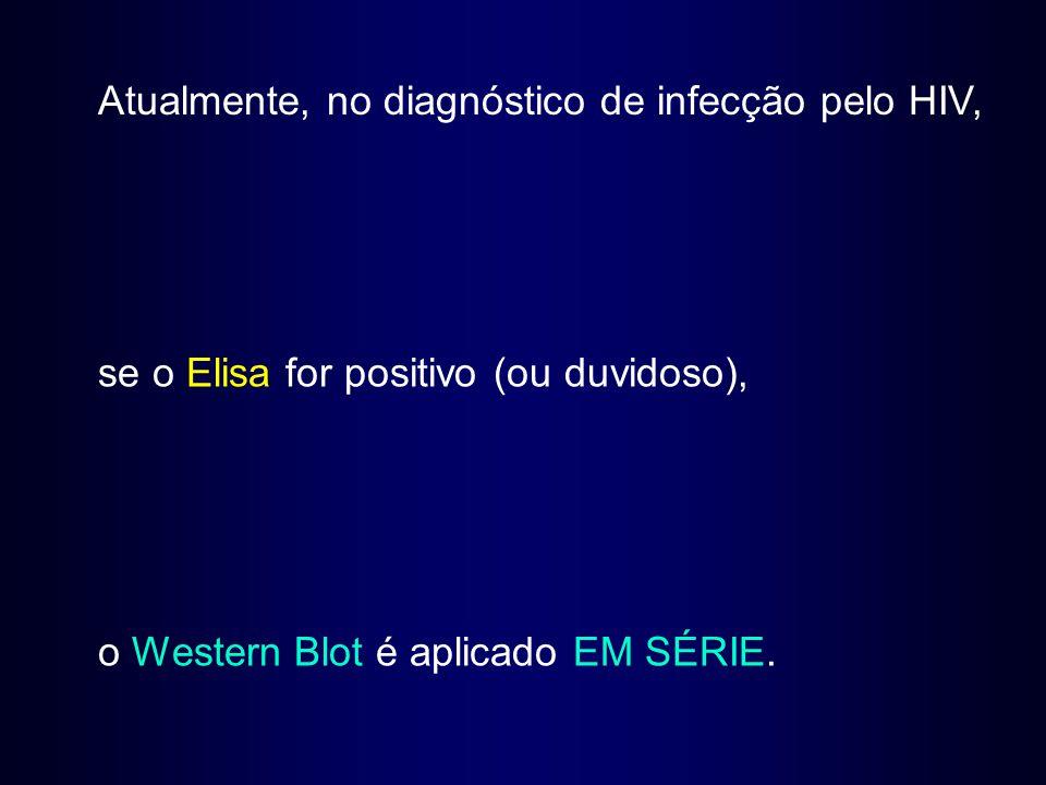 Atualmente, no diagnóstico de infecção pelo HIV, se o Elisa for positivo (ou duvidoso), o Western Blot é aplicado EM SÉRIE.
