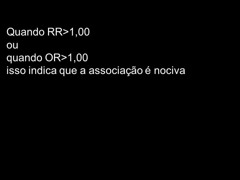 Quando RR>1,00 ou quando OR>1,00 isso indica que a associação é nociva