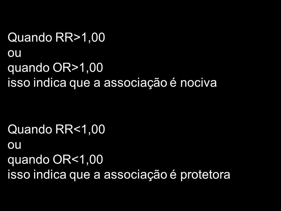 Quando RR>1,00 ou quando OR>1,00 isso indica que a associação é nociva Quando RR<1,00 ou quando OR<1,00 isso indica que a associação é protetora