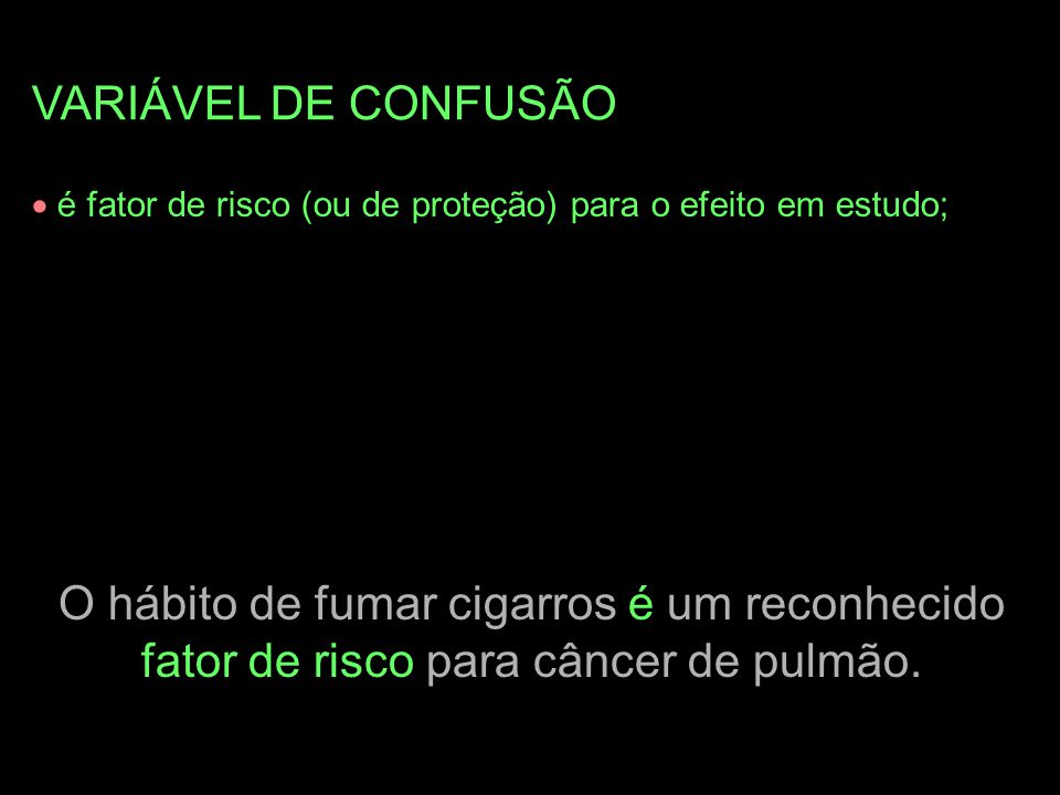 VARIÁVEL DE CONFUSÃO  é fator de risco (ou de proteção) para o efeito em estudo; O hábito de fumar cigarros é um reconhecido fator de risco para cânc