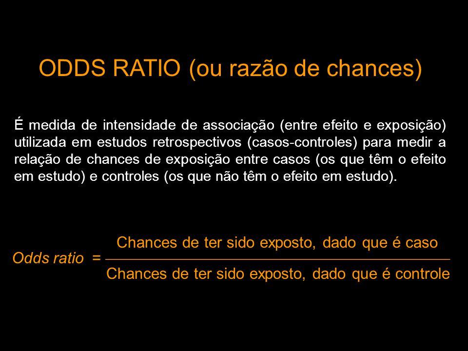ODDS RATIO (ou razão de chances) É medida de intensidade de associação (entre efeito e exposição) utilizada em estudos retrospectivos (casos-controles