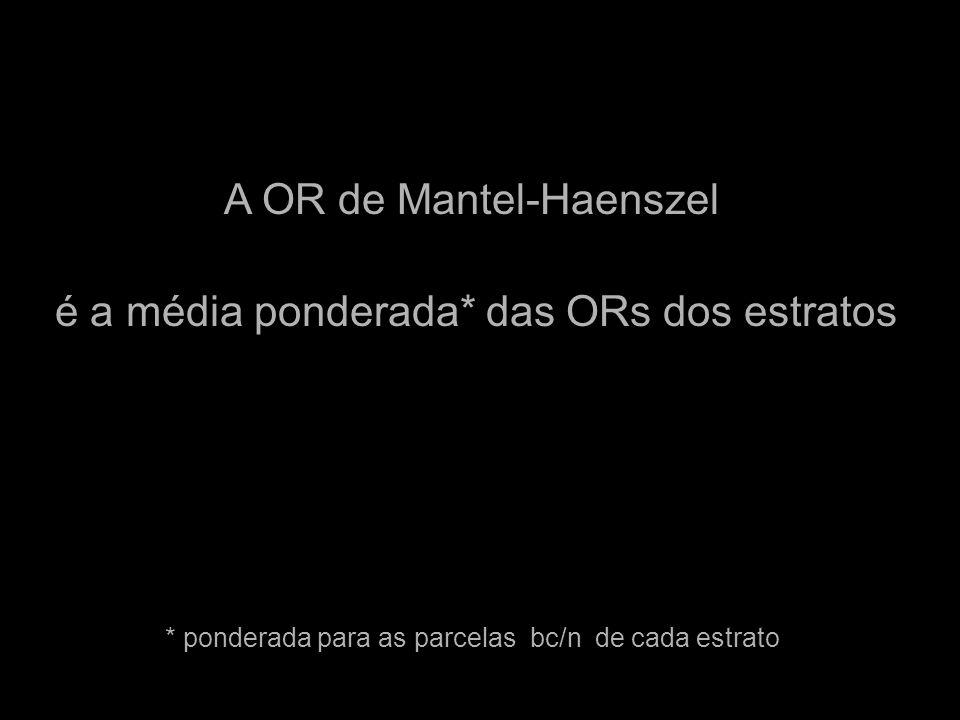 A OR de Mantel-Haenszel é a média ponderada* das ORs dos estratos * ponderada para as parcelas bc/n de cada estrato
