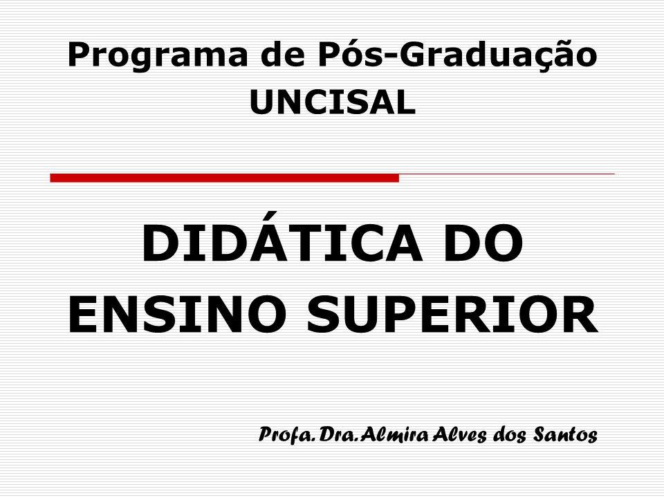 DIDÁTICA DO ENSINO SUPERIOR Programa de Pós-Graduação UNCISAL Profa. Dra. Almira Alves dos Santos