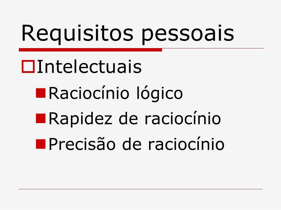 Requisitos pessoais  Intelectuais Raciocínio lógico Rapidez de raciocínio Precisão de raciocínio