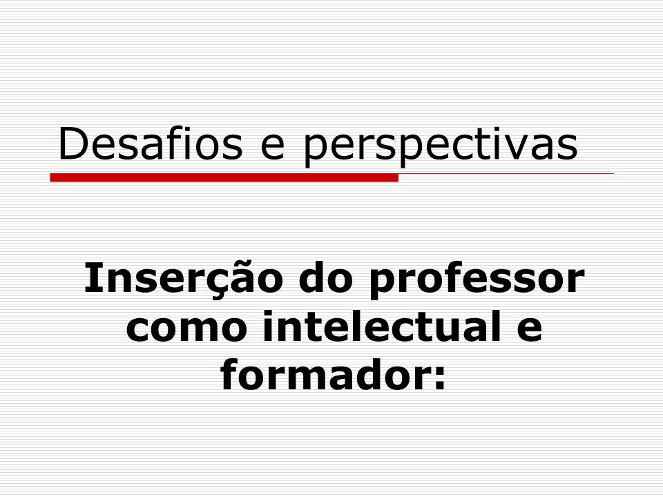 Desafios e perspectivas Inserção do professor como intelectual e formador: