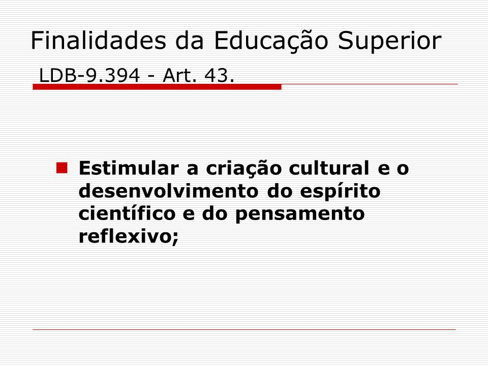 Finalidades da Educação Superior LDB-9.394 - Art. 43. Estimular a criação cultural e o desenvolvimento do espírito científico e do pensamento reflexiv
