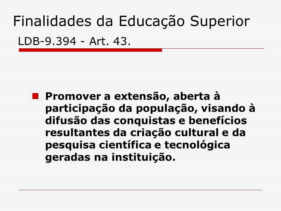 Finalidades da Educação Superior LDB-9.394 - Art. 43. Promover a extensão, aberta à participação da população, visando à difusão das conquistas e bene