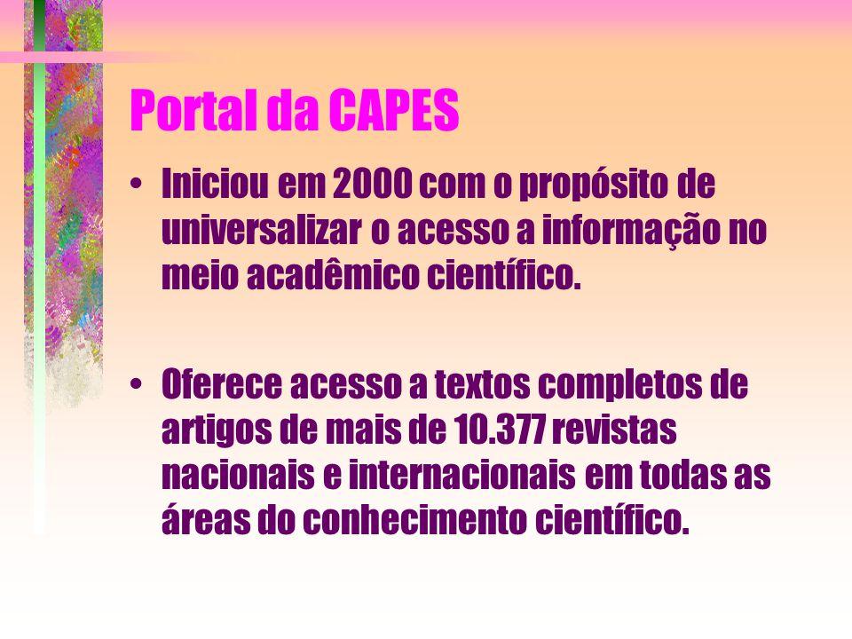 Portal da CAPES Iniciou em 2000 com o propósito de universalizar o acesso a informação no meio acadêmico científico. Oferece acesso a textos completos