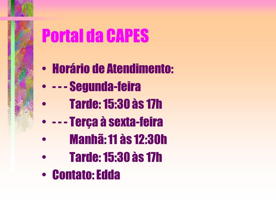 Portal da CAPES Horário de Atendimento: - - - Segunda-feira Tarde: 15:30 às 17h - - - Terça à sexta-feira Manhã: 11 às 12:30h Tarde: 15:30 às 17h Contato: Edda