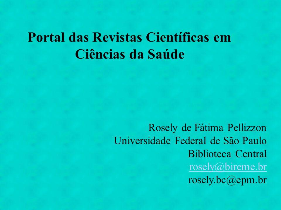 Portal das Revistas Científicas em Ciências da Saúde Rosely de Fátima Pellizzon Universidade Federal de São Paulo Biblioteca Central rosely@bireme.br